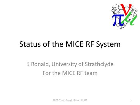 Status of the MICE RF System K Ronald, University of Strathclyde For the MICE RF team 1MICE Project Board, 17th April 2015.