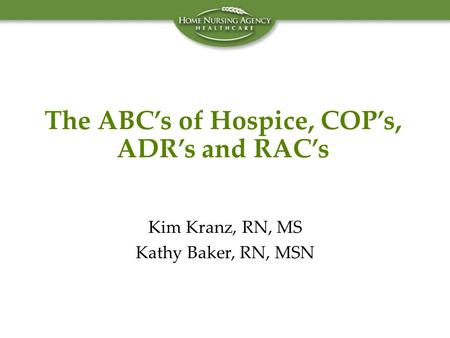 The ABC's of Hospice, COP's, ADR's and RAC's Kim Kranz, RN, MS Kathy Baker, RN, MSN.
