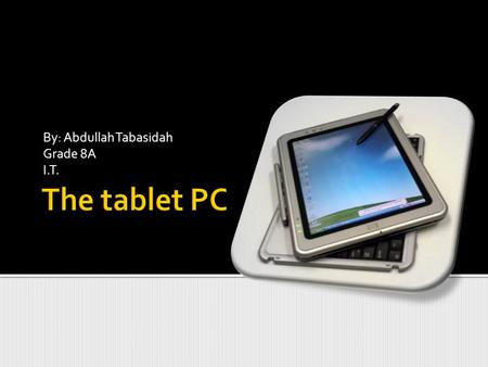 By: Abdullah Tabasidah Grade 8A I.T.. In this following Power point I will show what is a Tablet PC and what can it do. I will also define the How does.