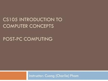 CS105 INTRODUCTION TO COMPUTER CONCEPTS POST-PC COMPUTING Instructor: Cuong (Charlie) Pham.