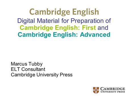 Digital Material for Preparation of Cambridge English: First and Cambridge English: Advanced Marcus Tubby ELT Consultant Cambridge University Press.