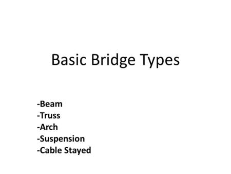 Basic Bridge Types -Beam -Truss -Arch -Suspension -Cable Stayed.