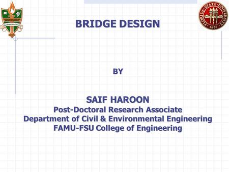 BRIDGE DESIGN BY SAIF HAROON Post-Doctoral Research Associate Department of Civil & Environmental Engineering FAMU-FSU College of Engineering.