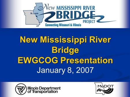 New Mississippi River Bridge EWGCOG Presentation New Mississippi River Bridge EWGCOG Presentation January 8, 2007.