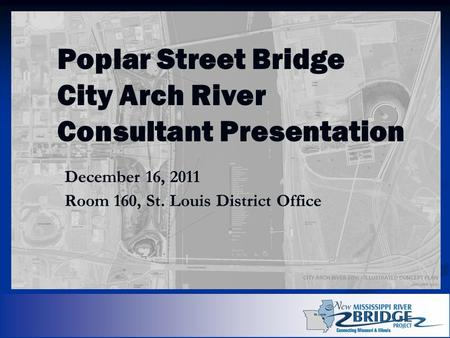 Poplar Street Bridge City Arch River Consultant Presentation December 16, 2011 Room 160, St. Louis District Office.