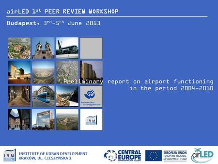AirLED 1 st PEER REVIEW WORKSHOP Budapest, 3 rd -5 th June 2013 INSTITUTE OF URBAN DEVELOPMENT KRAKÓW, UL. CIESZYŃSKA 2 Preliminary report on airport functioning.