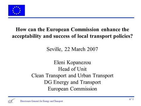 N° 1 Directorate General for Energy and Transport How can the European Commission enhance the acceptability and success of local transport policies? Seville,