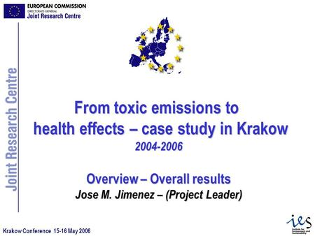Krakow Conference 15-16 May 2006 From toxic emissions to health effects – case study in Krakow 2004-2006 Overview – Overall results Jose M. Jimenez – (Project.