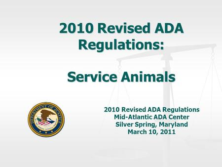 2010 Revised ADA Regulations: Service Animals 2010 Revised ADA Regulations Mid-Atlantic ADA Center Silver Spring, Maryland March 10, 2011.