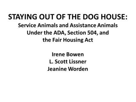 STAYING OUT OF THE DOG HOUSE: Service Animals and Assistance Animals Under the ADA, Section 504, and the Fair Housing Act Irene Bowen L. Scott Lissner.