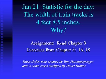 Jan 21 Statistic for the day: The width of train tracks is 4 feet 8.5 inches. Why? Assignment: Read Chapter 9 Exercises from Chapter 8: 16, 18 These slides.