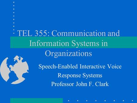 TEL 355: Communication and Information Systems in Organizations Speech-Enabled Interactive Voice Response Systems Professor John F. Clark.
