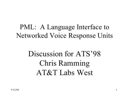 5/12/981 PML: A Language Interface to Networked Voice Response Units Discussion for ATS'98 Chris Ramming AT&T Labs West.