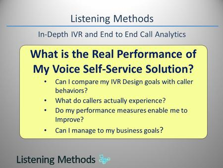 Listening Methods In-Depth IVR and End to End Call Analytics What is the Real Performance of My Voice Self-Service Solution? Can I compare my IVR Design.