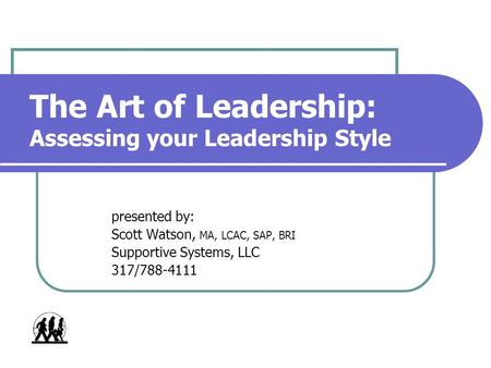 The Art of Leadership: Assessing your Leadership Style presented by: Scott Watson, MA, LCAC, SAP, BRI Supportive Systems, LLC 317/788-4111.