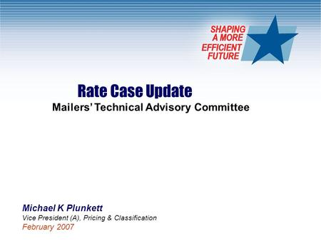 1 Rate Case Update Mailers' Technical Advisory Committee Michael K Plunkett Vice President (A), Pricing & Classification February 2007.