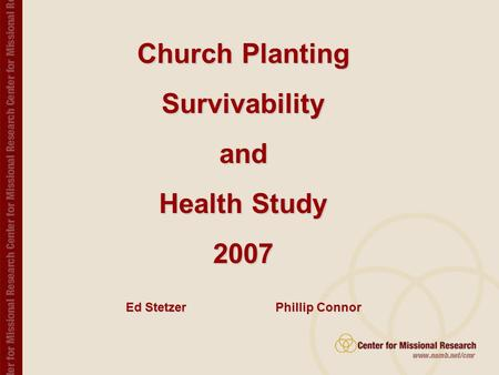 Church Planting Survivability and Health Study 2007 Compiled by the Center for Missional Research, NAMB. Church Planting Survivabilityand Health Study.
