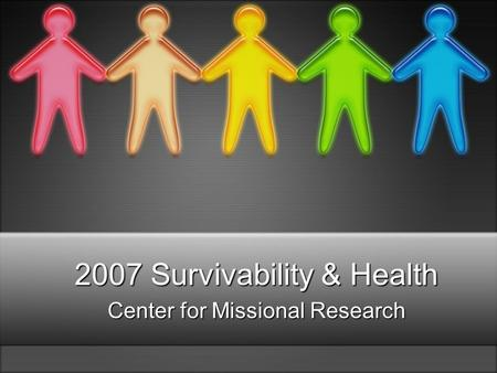 2007 Survivability & Health Center for Missional Research.