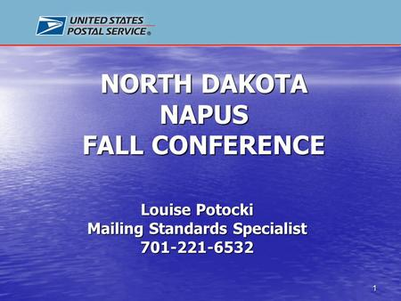 1 NORTH DAKOTA NAPUS FALL CONFERENCE Louise Potocki Mailing Standards Specialist 701-221-6532.