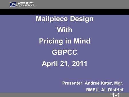 1-1 Mailpiece Design With Pricing in Mind GBPCC April 21, 2011 Presenter: Andrée Kater, Mgr. BMEU, AL District.