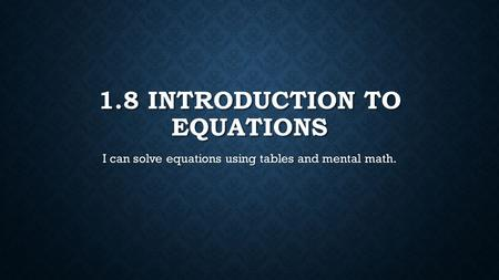 1.8 INTRODUCTION TO EQUATIONS I can solve equations using tables and mental math.