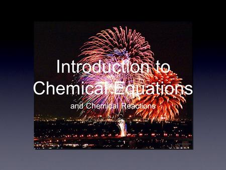 Introduction to Chemical Equations and Chemical Reactions.