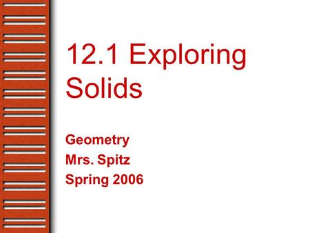 12.1 Exploring Solids Geometry Mrs. Spitz Spring 2006.