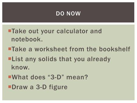 " Take out your calculator and notebook.  Take a worksheet from the bookshelf  List any solids that you already know.  What does ""3-D"" mean?  Draw."
