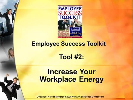 Copyright Harriet Meyerson 2008 www.Confidence Center.com Employee Success Toolkit Tool #2: Increase Your Workplace Energy.