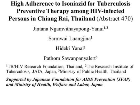 High Adherence to Isoniazid for Tuberculosis Preventive Therapy among HIV-infected Persons in Chiang Rai, Thailand (Abstract 470) Jintana Ngamvithayapong-Yanai.