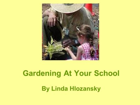 Gardening At Your School By Linda Hlozansky. When Did Your Love of Gardening Begin? Many Gardeners will say…when I was a child. Mom, Dad, Grandma, or.