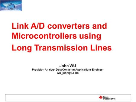 Link A/D converters and Microcontrollers using Long Transmission Lines John WU Precision Analog - Data Converter Applications Engineer