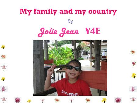 By My family and my country Jolie Jean Y4E. Hi ! I'am Jolie Jean. I was born on the 10 th of June 1998 in Bangkok.