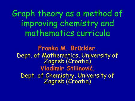 Graph theory as a method of improving chemistry and mathematics curricula Franka M. Brückler, Dept. of Mathematics, University of Zagreb (Croatia) Vladimir.