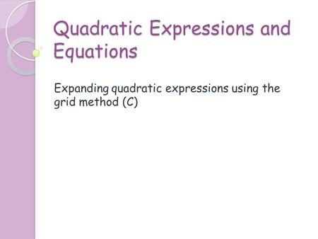 Quadratic Expressions and Equations Expanding quadratic expressions using the grid method (C)