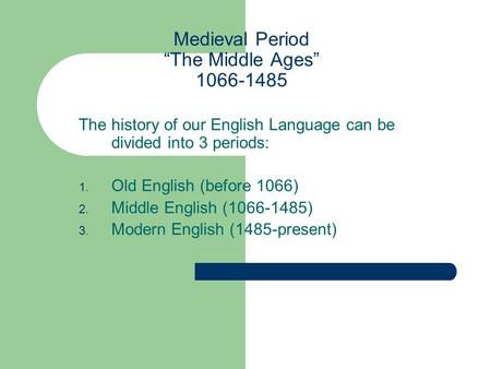 "Medieval Period ""The Middle Ages"" 1066-1485 The history of our English Language can be divided into 3 periods: 1. Old English (before 1066) 2. Middle English."