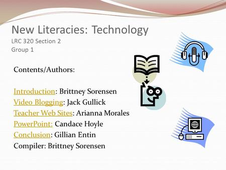 New Literacies: Technology LRC 320 Section 2 Group 1 Contents/Authors: IntroductionIntroduction: Brittney Sorensen Video BloggingVideo Blogging: Jack Gullick.