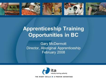 Apprenticeship Training Opportunities in BC Gary McDermott Director, Aboriginal Apprenticeship February 2008.