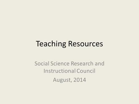 Teaching Resources Social Science Research and Instructional Council August, 2014.