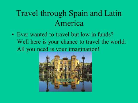 Travel through Spain and Latin America Ever wanted to travel but low in funds? Well here is your chance to travel the world. All you need is your imagination!