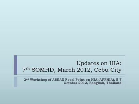 Updates on HIA: 7 th SOMHD, March 2012, Cebu City 2 nd Workshop of ASEAN Focal Point on HIA (AFPHIA), 5-7 October 2012, Bangkok, Thailand.