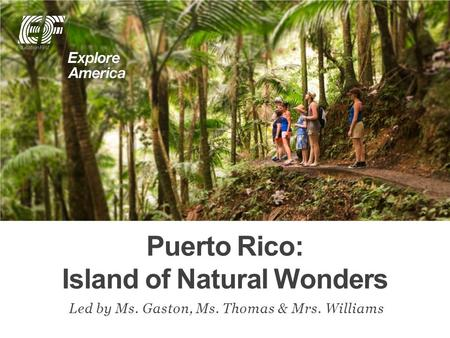 Puerto Rico: Island of Natural Wonders Led by Ms. Gaston, Ms. Thomas & Mrs. Williams.