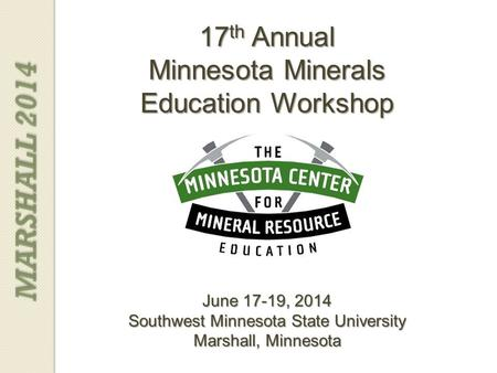 17 th Annual Minnesota Minerals Education Workshop June 17-19, 2014 Southwest Minnesota State University Marshall, Minnesota MARSHALL 2014.