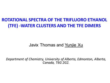 ROTATIONAL SPECTRA OF THE TRIFLUORO ETHANOL (TFE) -WATER CLUSTERS AND THE TFE DIMERS Javix Thomas and Yunjie Xu Department of Chemistry, University of.