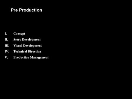 Pre Production I.Concept II.Story Development III.Visual Development IV.Technical Direction V.Production Management.