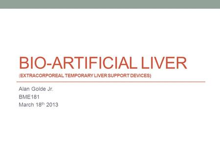 BIO-ARTIFICIAL LIVER (EXTRACORPOREAL TEMPORARY LIVER SUPPORT DEVICES) Alan Golde Jr. BME181 March 18 th 2013.