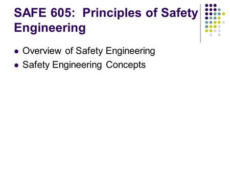 SAFE 605: Principles of Safety Engineering Overview of Safety Engineering Safety Engineering Concepts.