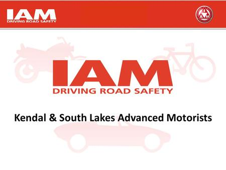 Working Together achieving great things Working Together achieving great things Kendal & South Lakes Advanced Motorists.