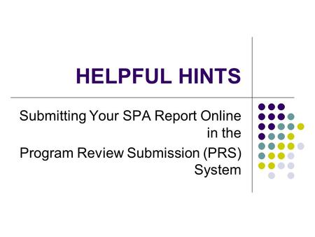 HELPFUL HINTS Submitting Your SPA Report Online in the Program Review Submission (PRS) System.