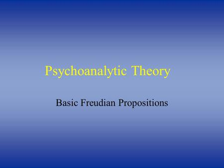 Psychoanalytic Theory Basic Freudian Propositions.